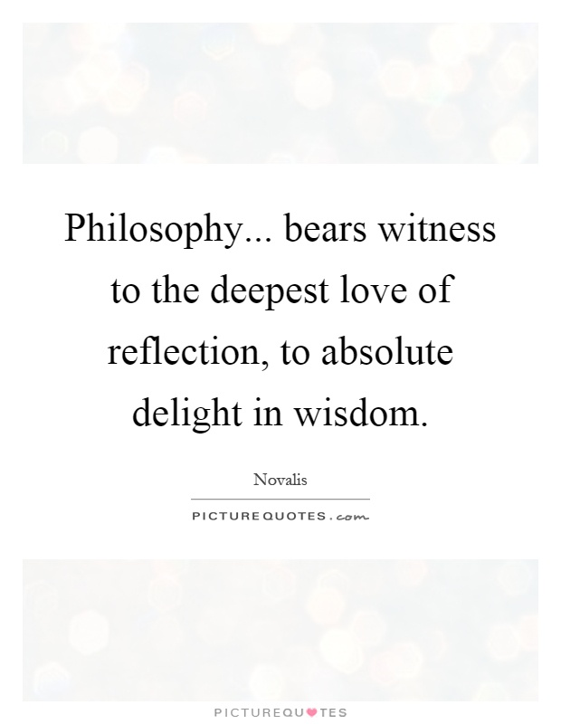 Philosophy... bears witness to the deepest love of reflection, to absolute delight in wisdom Picture Quote #1