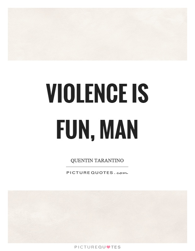 Violence is fun, man Picture Quote #1