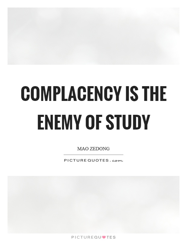 Complacency is the enemy of study Picture Quote #1