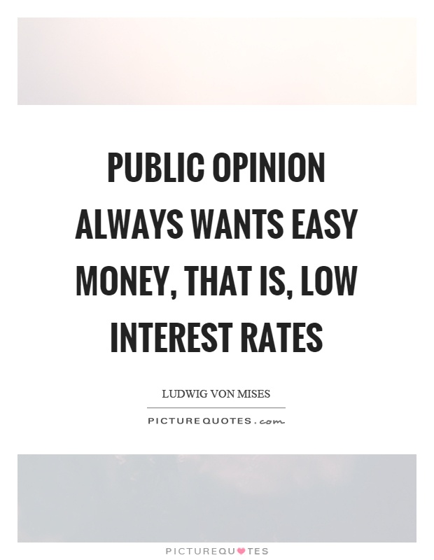 Public opinion always wants easy money, that is, low interest rates Picture Quote #1