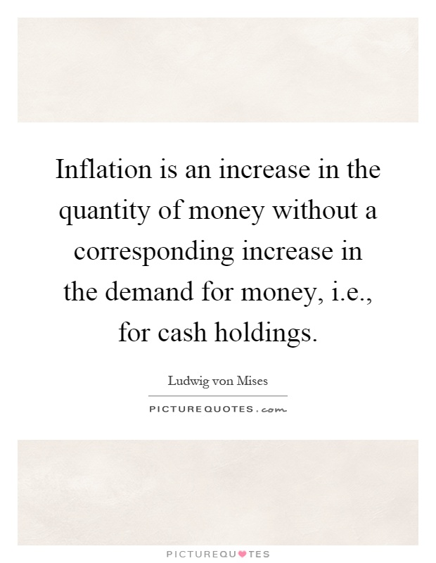 Inflation is an increase in the quantity of money without a corresponding increase in the demand for money, i.e., for cash holdings Picture Quote #1