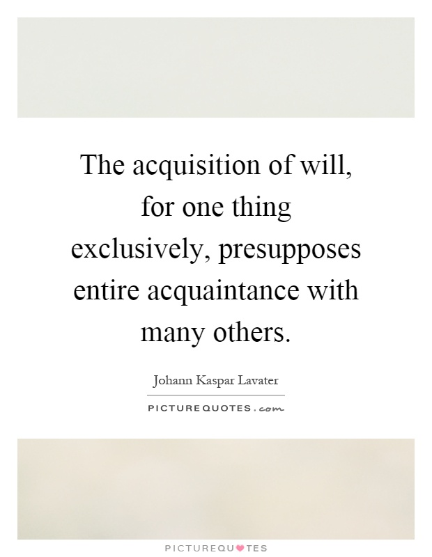 The acquisition of will, for one thing exclusively, presupposes entire acquaintance with many others Picture Quote #1