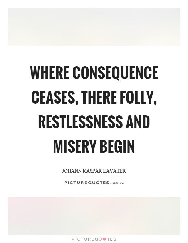 Where consequence ceases, there folly, restlessness and misery begin Picture Quote #1