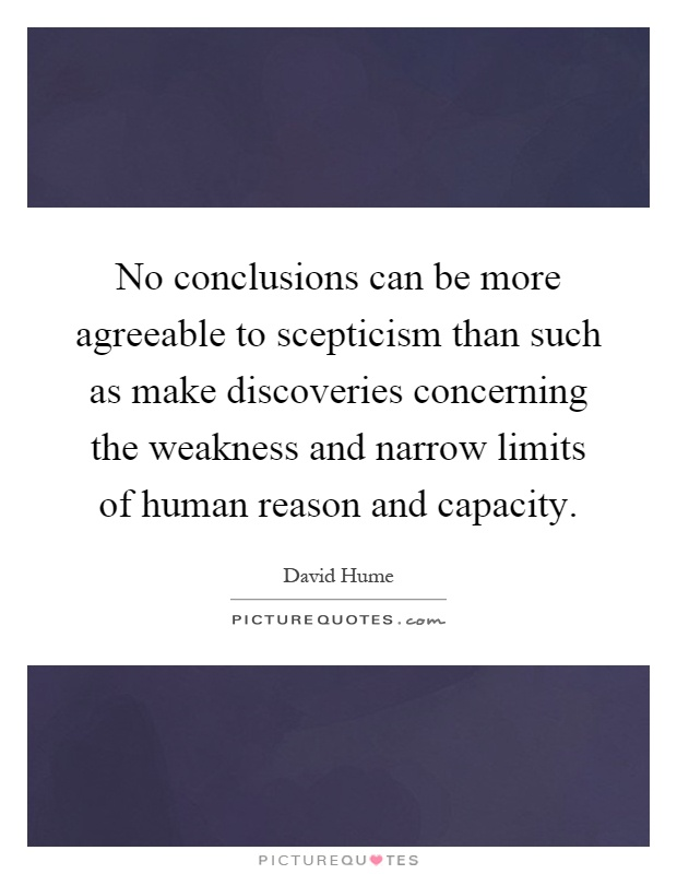 No conclusions can be more agreeable to scepticism than such as make discoveries concerning the weakness and narrow limits of human reason and capacity Picture Quote #1