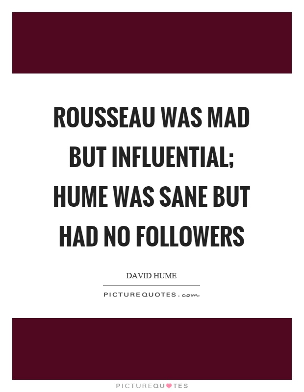 Rousseau was mad but influential; Hume was sane but had no followers Picture Quote #1