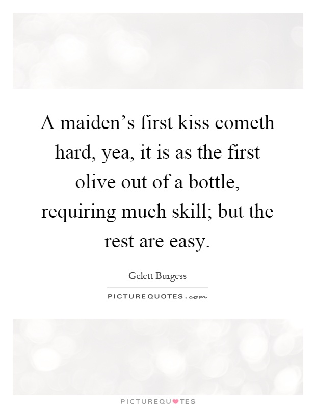A maiden's first kiss cometh hard, yea, it is as the first olive out of a bottle, requiring much skill; but the rest are easy Picture Quote #1