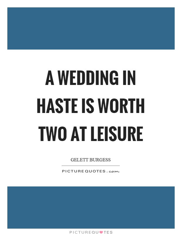 A wedding in haste is worth two at leisure Picture Quote #1