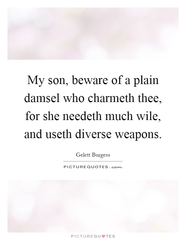 My son, beware of a plain damsel who charmeth thee, for she needeth much wile, and useth diverse weapons Picture Quote #1