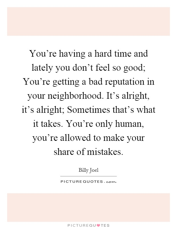 You're having a hard time and lately you don't feel so good; You're getting a bad reputation in your neighborhood. It's alright, it's alright; Sometimes that's what it takes. You're only human, you're allowed to make your share of mistakes Picture Quote #1