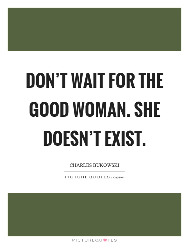 Don't wait for the good woman. She doesn't exist Picture Quote #1