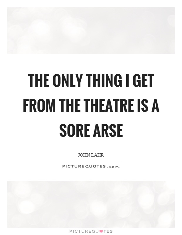 The only thing I get from the theatre is a sore arse Picture Quote #1