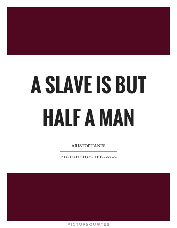 A slave is but half a man Picture Quote #1