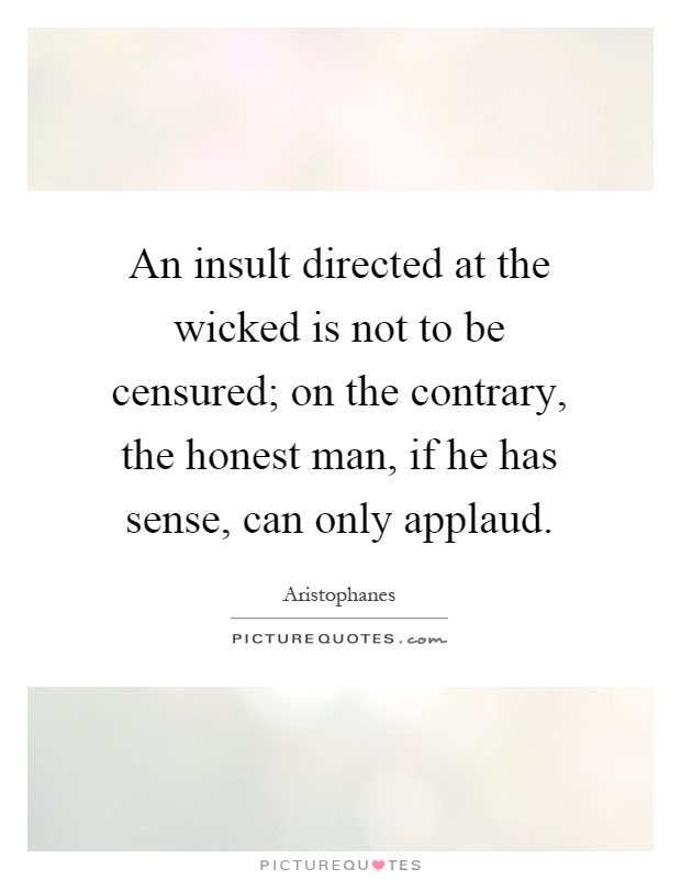 An insult directed at the wicked is not to be censured; on the contrary, the honest man, if he has sense, can only applaud Picture Quote #1