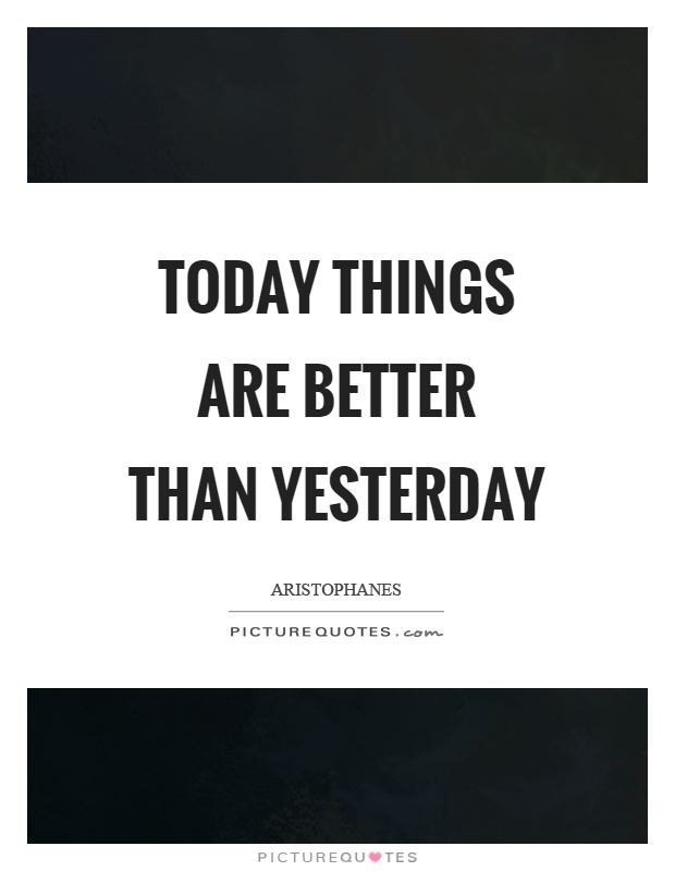 Today things are better than yesterday Picture Quote #1