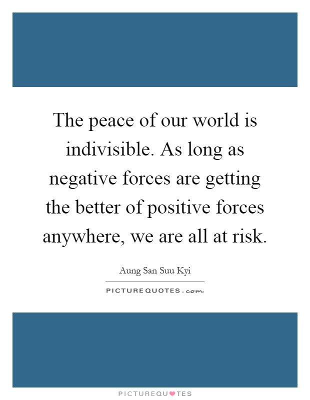The peace of our world is indivisible. As long as negative forces are getting the better of positive forces anywhere, we are all at risk Picture Quote #1