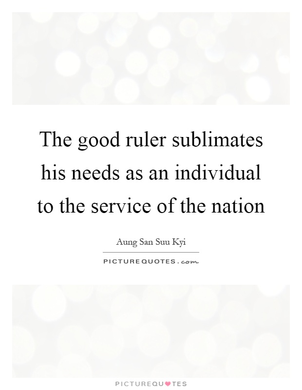 The good ruler sublimates his needs as an individual to the service of the nation Picture Quote #1