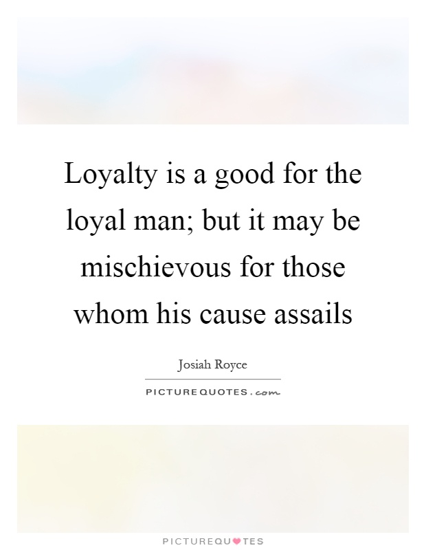 Loyalty is a good for the loyal man; but it may be mischievous for those whom his cause assails Picture Quote #1