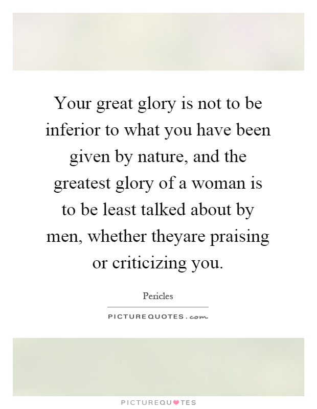 Your great glory is not to be inferior to what you have been given by nature, and the greatest glory of a woman is to be least talked about by men, whether theyare praising or criticizing you Picture Quote #1