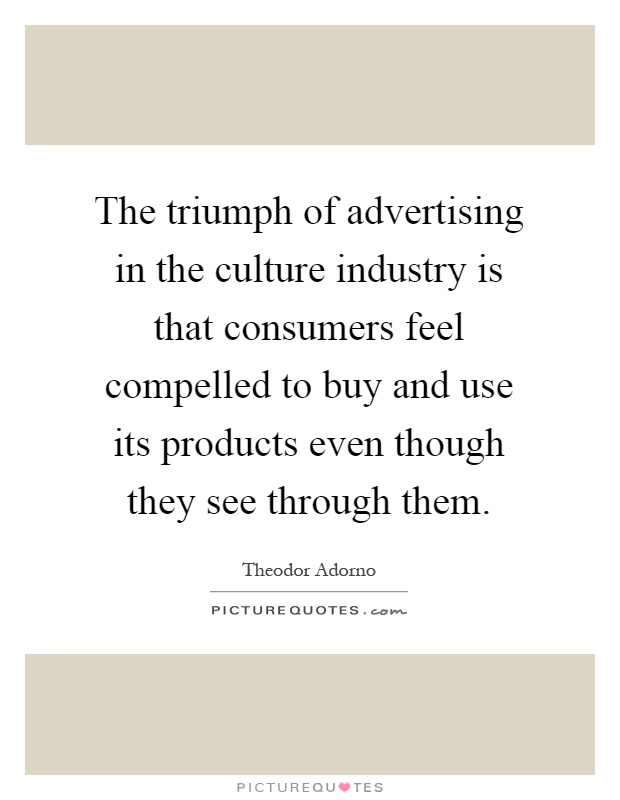 The triumph of advertising in the culture industry is that consumers feel compelled to buy and use its products even though they see through them Picture Quote #1