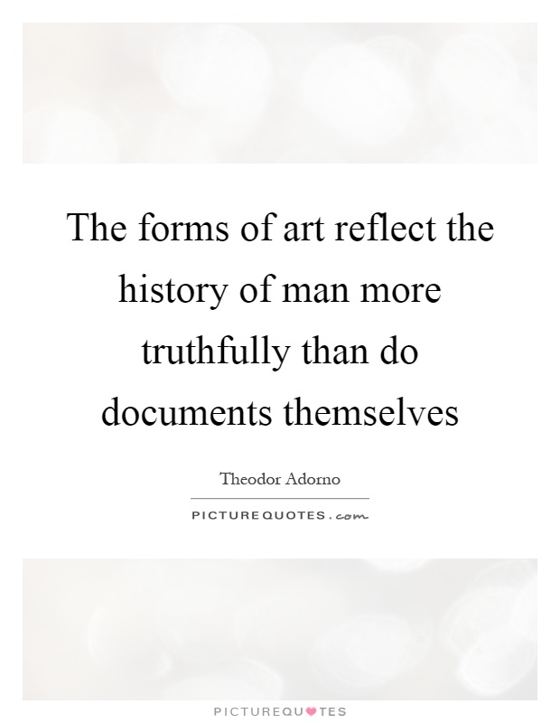 The forms of art reflect the history of man more truthfully than do documents themselves Picture Quote #1