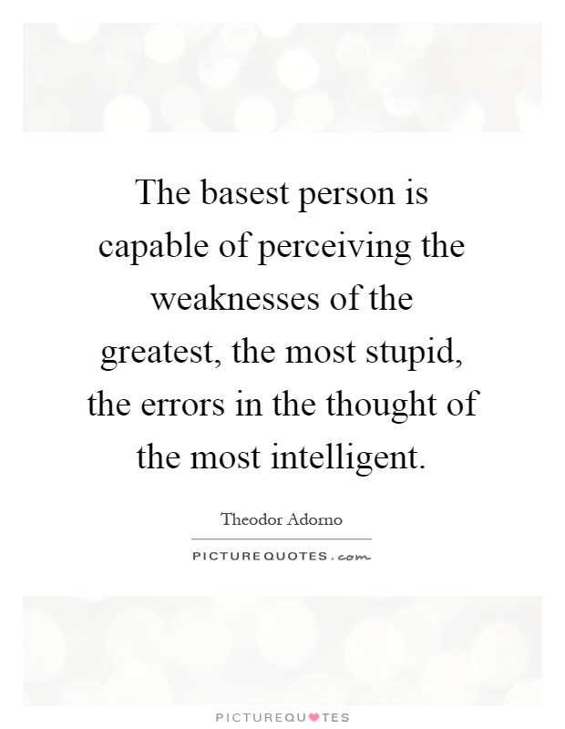The basest person is capable of perceiving the weaknesses of the greatest, the most stupid, the errors in the thought of the most intelligent Picture Quote #1