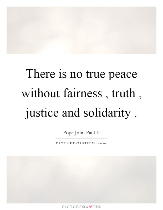 There is no true peace without fairness, truth, justice and solidarity Picture Quote #1