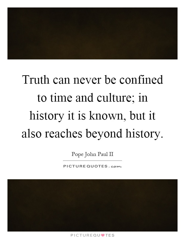Truth can never be confined to time and culture; in history it is known, but it also reaches beyond history Picture Quote #1