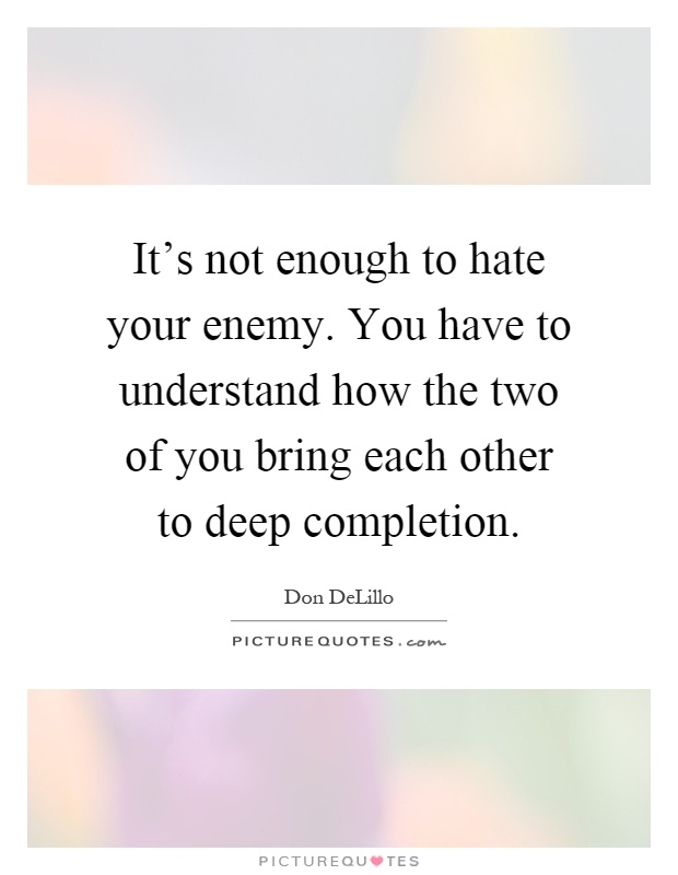 It's not enough to hate your enemy. You have to understand how the two of you bring each other to deep completion Picture Quote #1