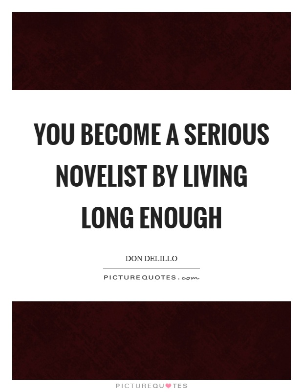 You become a serious novelist by living long enough Picture Quote #1