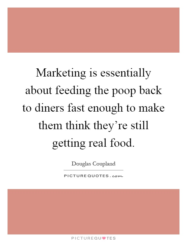 Marketing is essentially about feeding the poop back to diners fast enough to make them think they're still getting real food Picture Quote #1