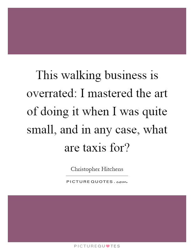 This walking business is overrated: I mastered the art of doing it when I was quite small, and in any case, what are taxis for? Picture Quote #1