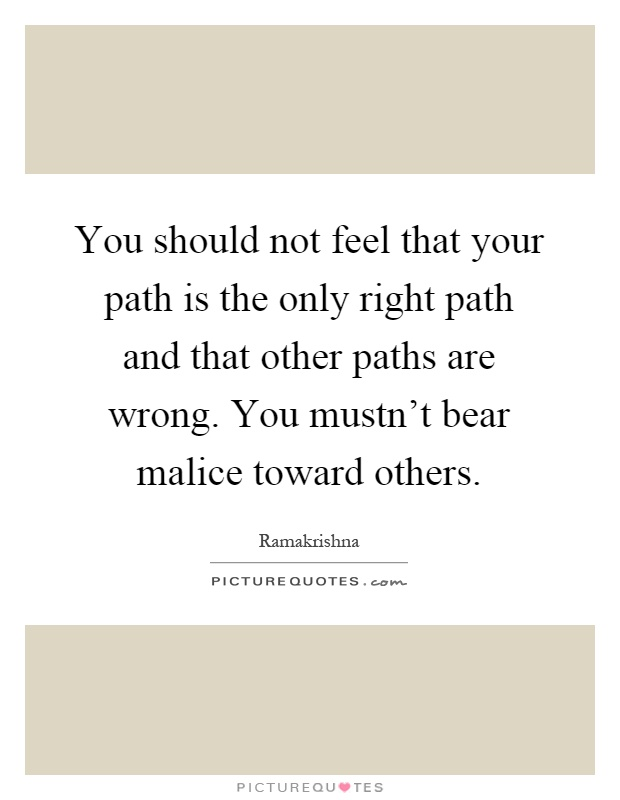 You should not feel that your path is the only right path and that other paths are wrong. You mustn't bear malice toward others Picture Quote #1