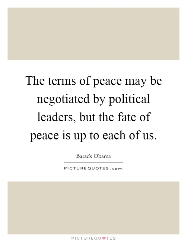 The terms of peace may be negotiated by political leaders, but the fate of peace is up to each of us Picture Quote #1