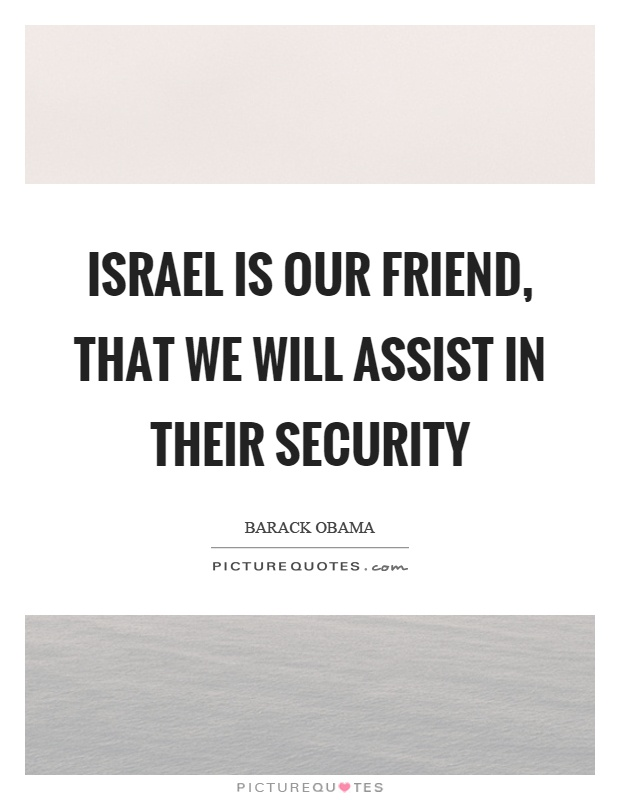 Israel is our friend, that we will assist in their security Picture Quote #1