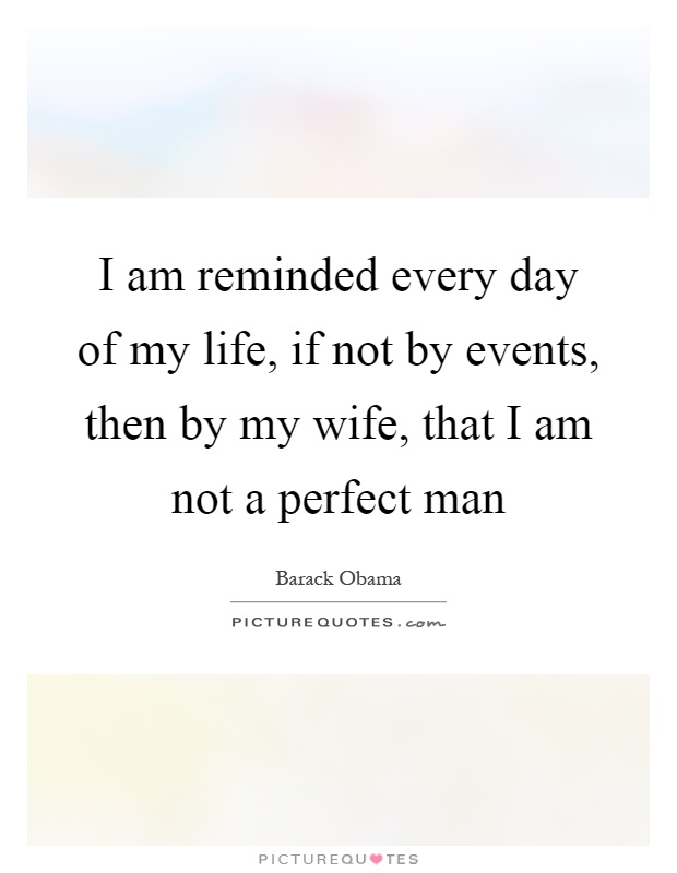 I am reminded every day of my life, if not by events, then by my wife, that I am not a perfect man Picture Quote #1