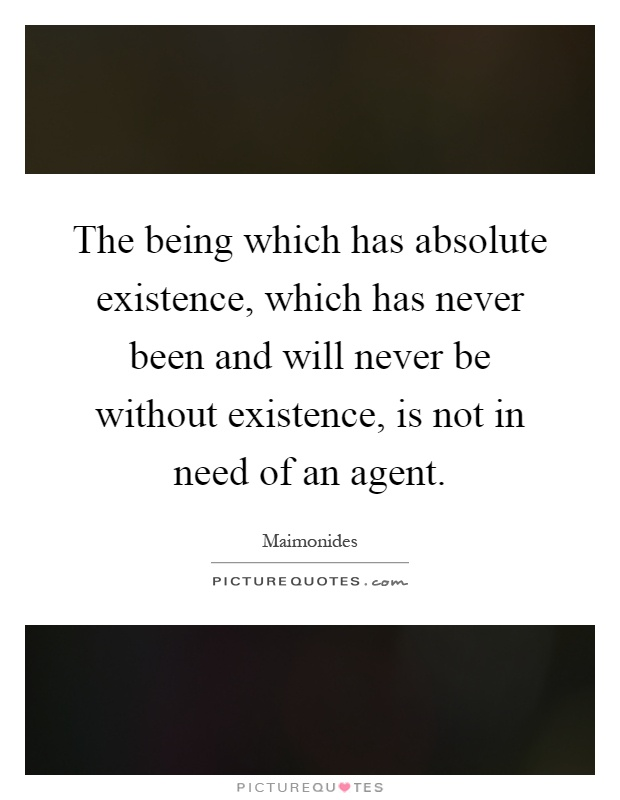 The being which has absolute existence, which has never been and will never be without existence, is not in need of an agent Picture Quote #1