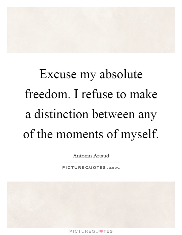 Excuse my absolute freedom. I refuse to make a distinction between any of the moments of myself Picture Quote #1