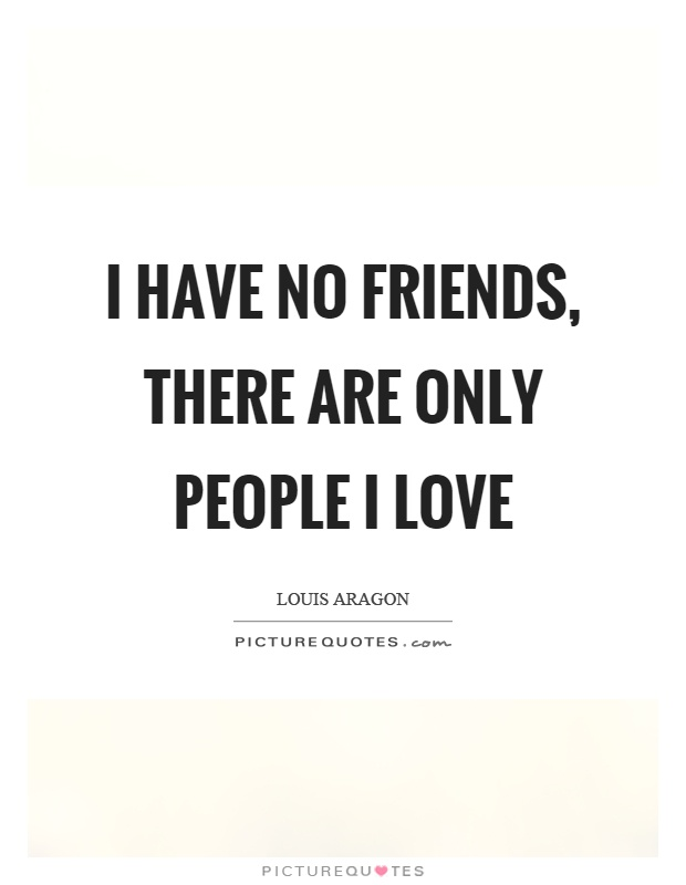 Friends Love Quotes Adorable I Have No Friends There Are Only People I Love  Picture Quotes
