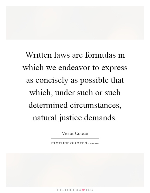 Written laws are formulas in which we endeavor to express as concisely as possible that which, under such or such determined circumstances, natural justice demands Picture Quote #1