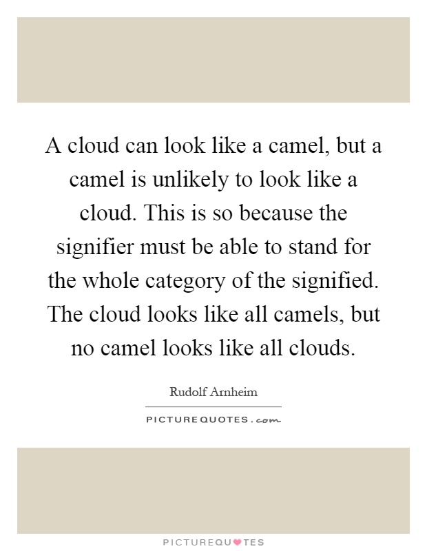 A cloud can look like a camel, but a camel is unlikely to look like a cloud. This is so because the signifier must be able to stand for the whole category of the signified. The cloud looks like all camels, but no camel looks like all clouds Picture Quote #1