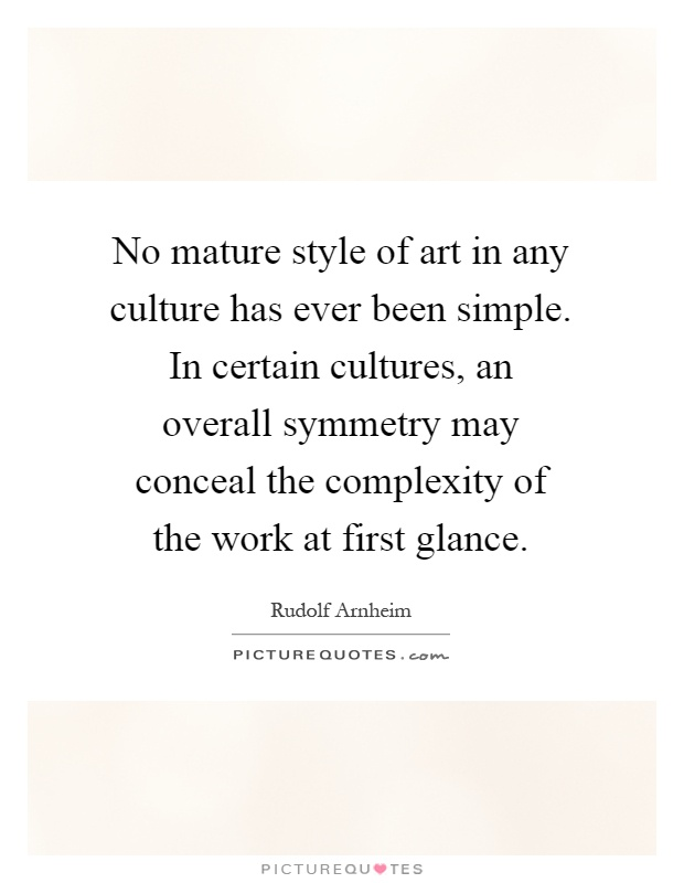 No mature style of art in any culture has ever been simple. In certain cultures, an overall symmetry may conceal the complexity of the work at first glance Picture Quote #1