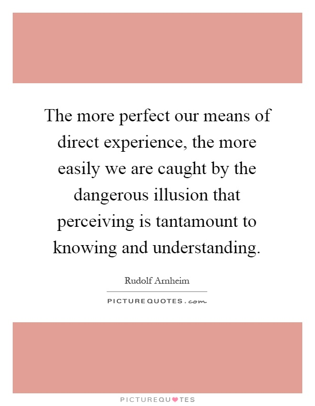 The more perfect our means of direct experience, the more easily we are caught by the dangerous illusion that perceiving is tantamount to knowing and understanding Picture Quote #1