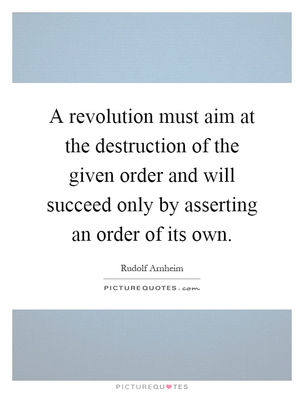 A revolution must aim at the destruction of the given order and will succeed only by asserting an order of its own Picture Quote #1