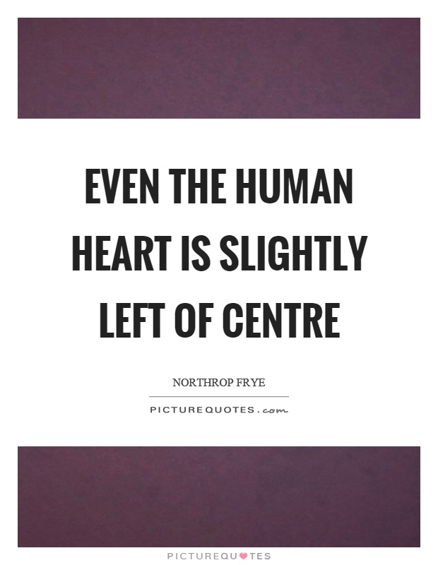 Even the human heart is slightly left of centre Picture Quote #1