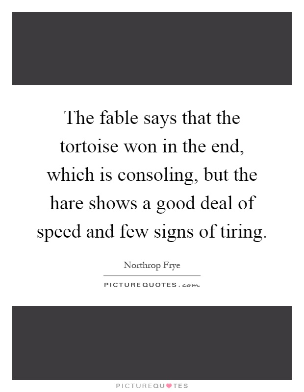 The fable says that the tortoise won in the end, which is consoling, but the hare shows a good deal of speed and few signs of tiring Picture Quote #1