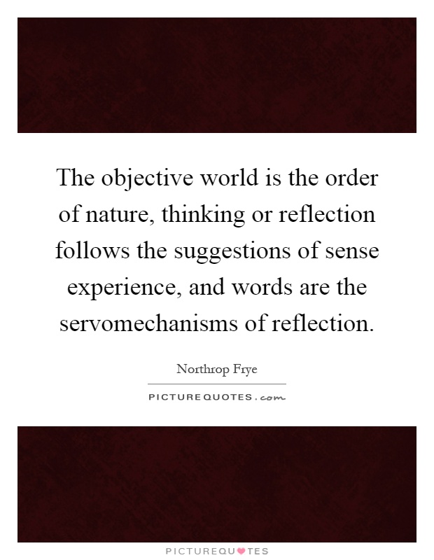 The objective world is the order of nature, thinking or reflection follows the suggestions of sense experience, and words are the servomechanisms of reflection Picture Quote #1