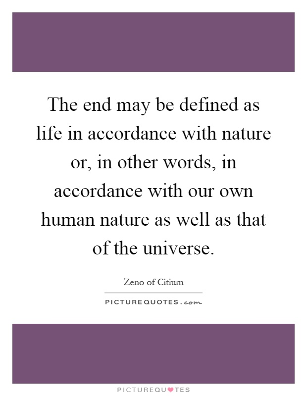 The end may be defined as life in accordance with nature or, in other words, in accordance with our own human nature as well as that of the universe Picture Quote #1