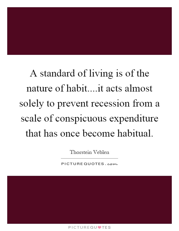 A standard of living is of the nature of habit....it acts almost solely to prevent recession from a scale of conspicuous expenditure that has once become habitual Picture Quote #1
