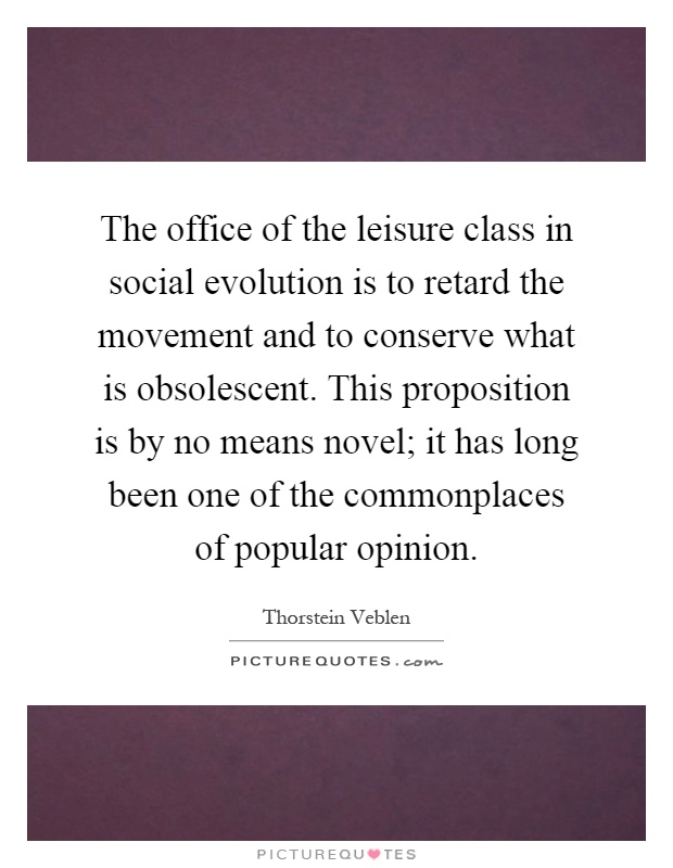 The office of the leisure class in social evolution is to retard the movement and to conserve what is obsolescent. This proposition is by no means novel; it has long been one of the commonplaces of popular opinion Picture Quote #1