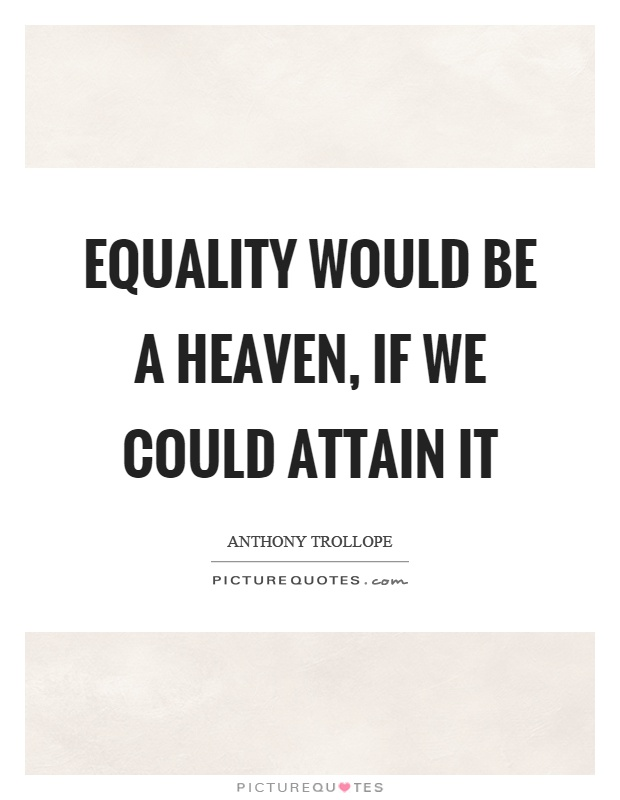 Equality would be a heaven, if we could attain it Picture Quote #1